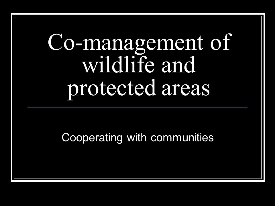 Co-management of wildlife and protected areas Cooperating with communities