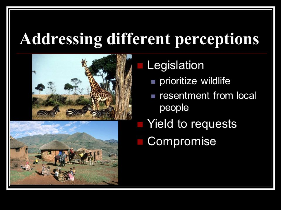 Addressing different perceptions Legislation prioritize wildlife resentment from local people Yield to requests Compromise