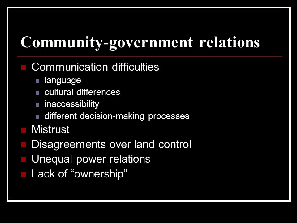 Community-government relations Communication difficulties language cultural differences inaccessibility different decision-making processes Mistrust Disagreements over land control Unequal power relations Lack of ownership