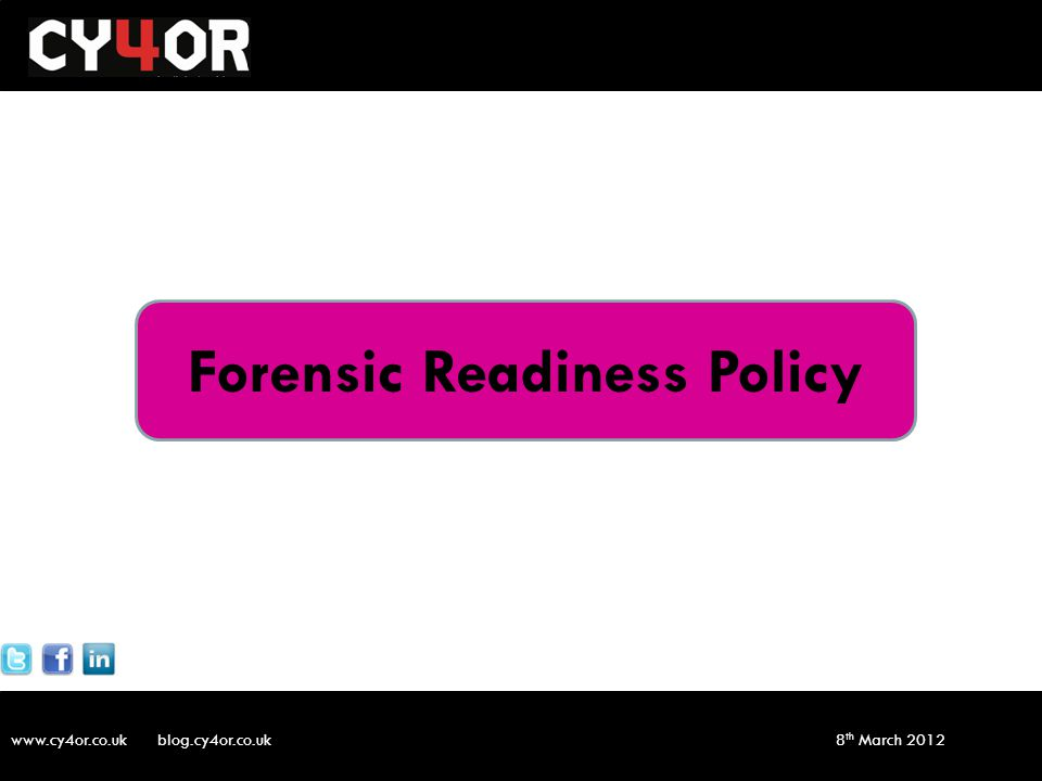 www.cy4or.co.uk blog.cy4or.co.uk v1 8 th March 2012 Forensic Readiness Policy