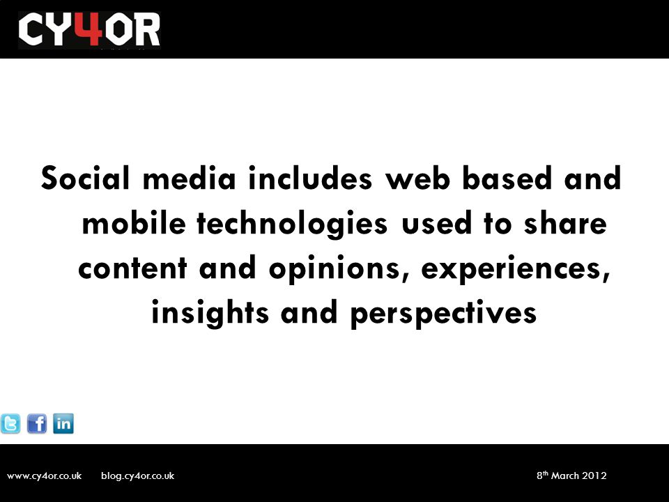www.cy4or.co.uk blog.cy4or.co.uk v1 8 th March 2012 Social media includes web based and mobile technologies used to share content and opinions, experiences, insights and perspectives
