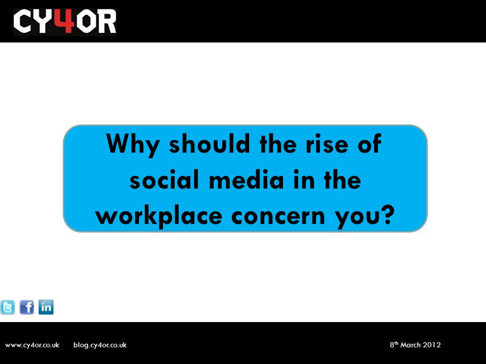 www.cy4or.co.uk blog.cy4or.co.uk v1 8 th March 2012 Why should the rise of social media in the workplace concern you