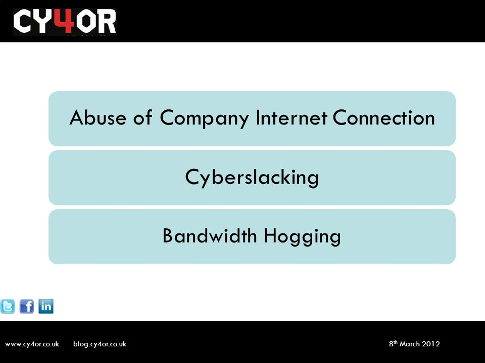 www.cy4or.co.uk blog.cy4or.co.uk v1 8 th March 2012 Abuse of Company Internet ConnectionCyberslacking Bandwidth Hogging