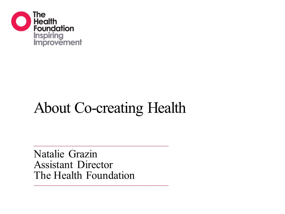 About Co-creating Health Natalie Grazin Assistant Director The Health Foundation