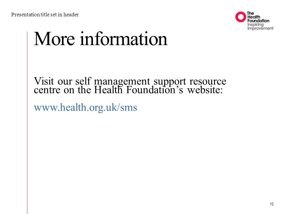 More information Visit our self management support resource centre on the Health Foundation's website: www.health.org.uk/sms Presentation title set in header 12