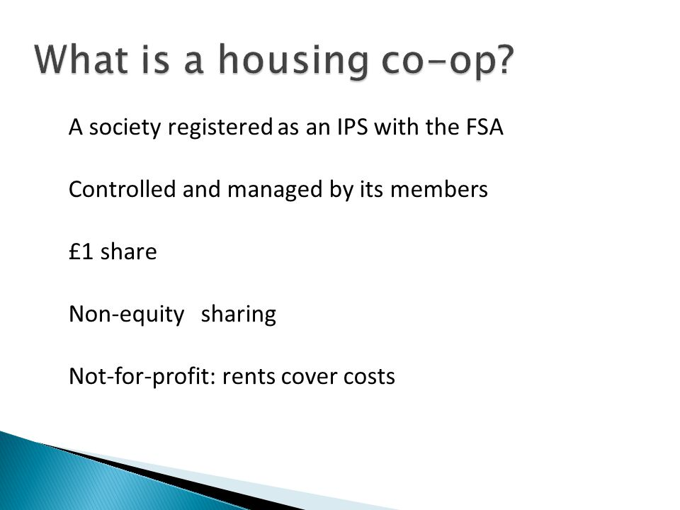 A society registered as an IPS with the FSA Controlled and managed by its members £1 share Non-equity sharing Not-for-profit: rents cover costs What is a housing co-op