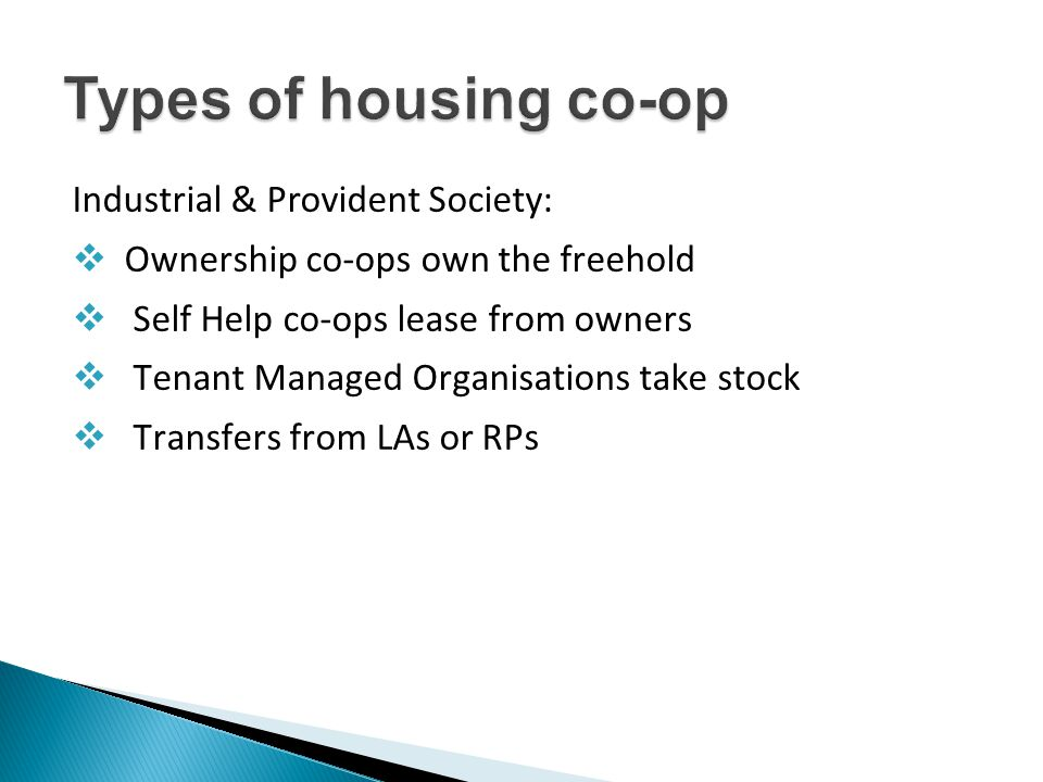Industrial & Provident Society:  Ownership co-ops own the freehold  Self Help co-ops lease from owners  Tenant Managed Organisations take stock  Transfers from LAs or RPs