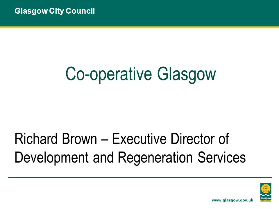 Co-operative Glasgow Richard Brown – Executive Director of Development and Regeneration Services Glasgow City Council