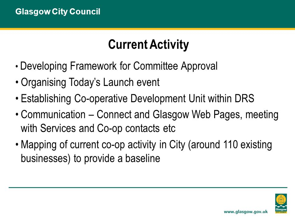 Current Activity Developing Framework for Committee Approval Organising Today's Launch event Establishing Co-operative Development Unit within DRS Communication – Connect and Glasgow Web Pages, meeting with Services and Co-op contacts etc Mapping of current co-op activity in City (around 110 existing businesses) to provide a baseline Glasgow City Council