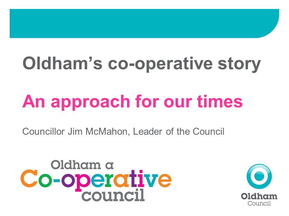 Oldham's co-operative story An approach for our times Councillor Jim McMahon, Leader of the Council