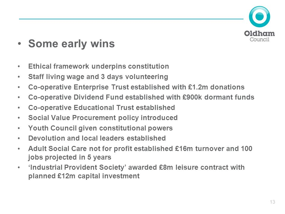 13 Some early wins Ethical framework underpins constitution Staff living wage and 3 days volunteering Co-operative Enterprise Trust established with £1.2m donations Co-operative Dividend Fund established with £900k dormant funds Co-operative Educational Trust established Social Value Procurement policy introduced Youth Council given constitutional powers Devolution and local leaders established Adult Social Care not for profit established £16m turnover and 100 jobs projected in 5 years 'Industrial Provident Society' awarded £8m leisure contract with planned £12m capital investment
