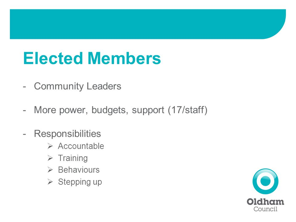 -Community Leaders -More power, budgets, support (17/staff) -Responsibilities  Accountable  Training  Behaviours  Stepping up Elected Members