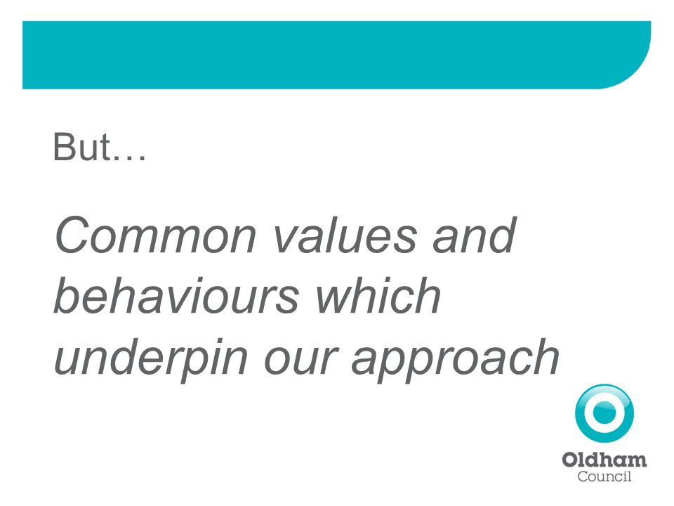 But… Common values and behaviours which underpin our approach