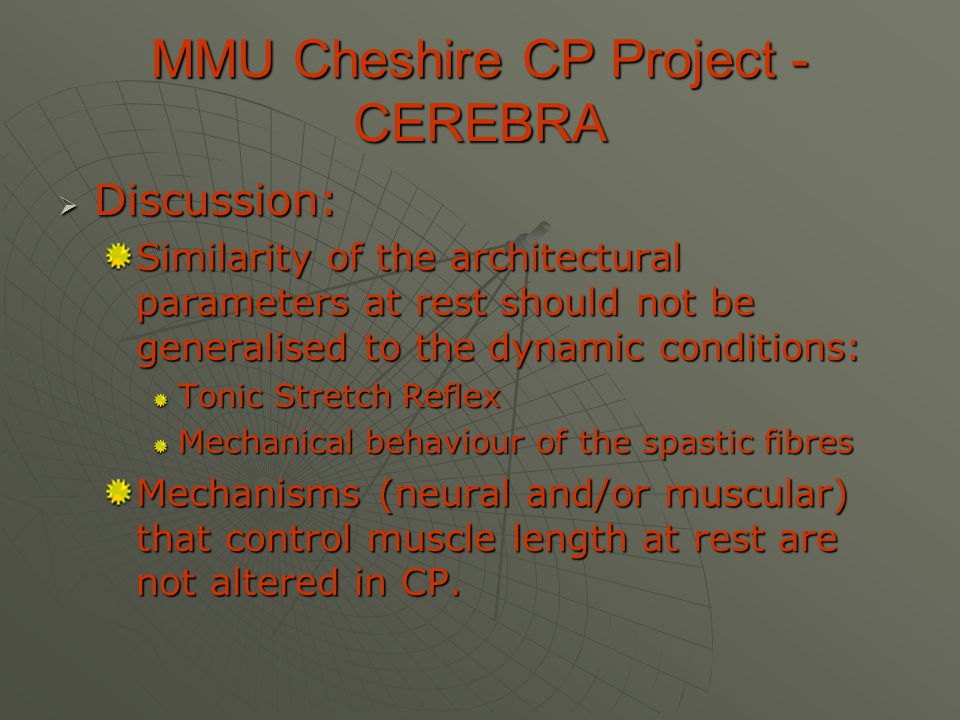 MMU Cheshire CP Project - CEREBRA  Discussion: Similarity of the architectural parameters at rest should not be generalised to the dynamic conditions: Tonic Stretch Reflex Mechanical behaviour of the spastic fibres Mechanisms (neural and/or muscular) that control muscle length at rest are not altered in CP.