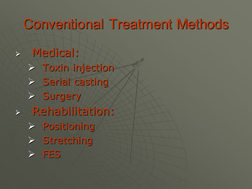 Conventional Treatment Methods  Medical:  Toxin injection  Serial casting  Surgery  Rehabilitation:  Positioning  Stretching  FES