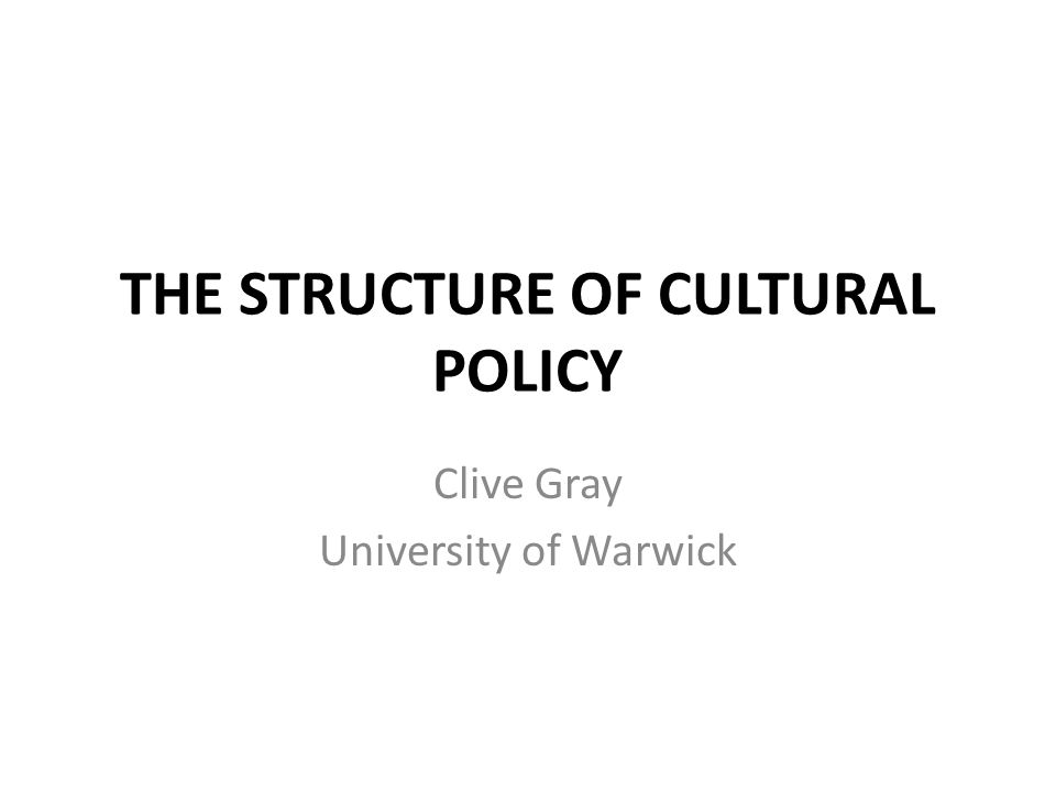 THE STRUCTURE OF CULTURAL POLICY Clive Gray University of Warwick