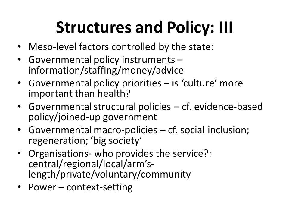 Structures and Policy: III Meso-level factors controlled by the state: Governmental policy instruments – information/staffing/money/advice Governmental policy priorities – is 'culture' more important than health.