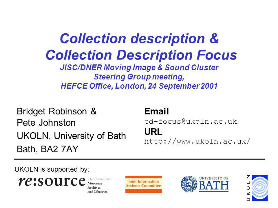 Collection description & Collection Description Focus JISC/DNER Moving Image & Sound Cluster Steering Group meeting, HEFCE Office, London, 24 September 2001 Bridget Robinson & Pete Johnston UKOLN, University of Bath Bath, BA2 7AY UKOLN is supported by: Email cd-focus@ukoln.ac.uk URL http://www.ukoln.ac.uk/