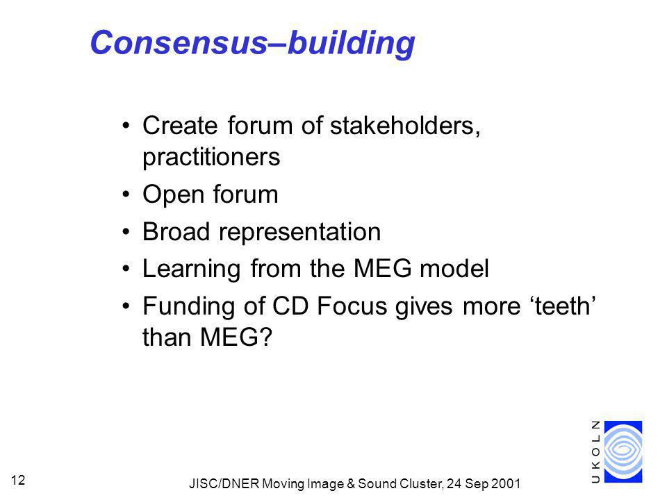 JISC/DNER Moving Image & Sound Cluster, 24 Sep 2001 12 Consensus–building Create forum of stakeholders, practitioners Open forum Broad representation Learning from the MEG model Funding of CD Focus gives more 'teeth' than MEG