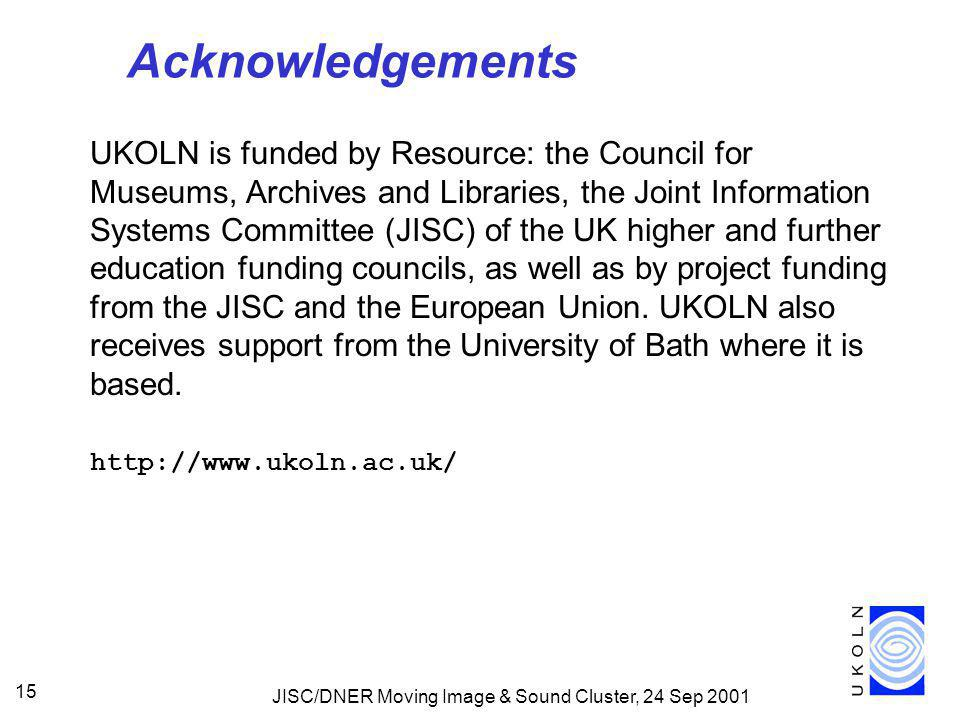 JISC/DNER Moving Image & Sound Cluster, 24 Sep 2001 15 Acknowledgements UKOLN is funded by Resource: the Council for Museums, Archives and Libraries, the Joint Information Systems Committee (JISC) of the UK higher and further education funding councils, as well as by project funding from the JISC and the European Union.