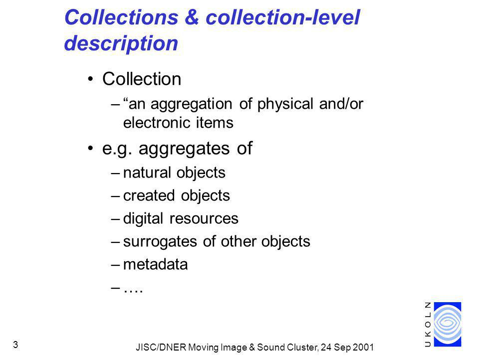 JISC/DNER Moving Image & Sound Cluster, 24 Sep 2001 3 Collections & collection-level description Collection – an aggregation of physical and/or electronic items e.g.