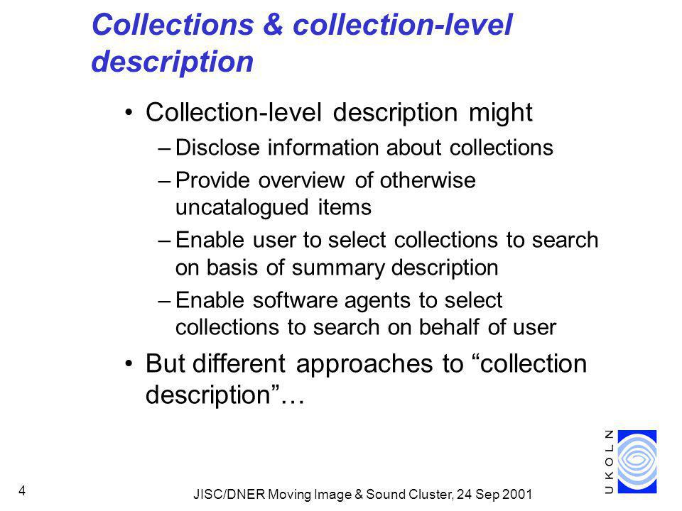 JISC/DNER Moving Image & Sound Cluster, 24 Sep 2001 4 Collections & collection-level description Collection-level description might –Disclose information about collections –Provide overview of otherwise uncatalogued items –Enable user to select collections to search on basis of summary description –Enable software agents to select collections to search on behalf of user But different approaches to collection description …