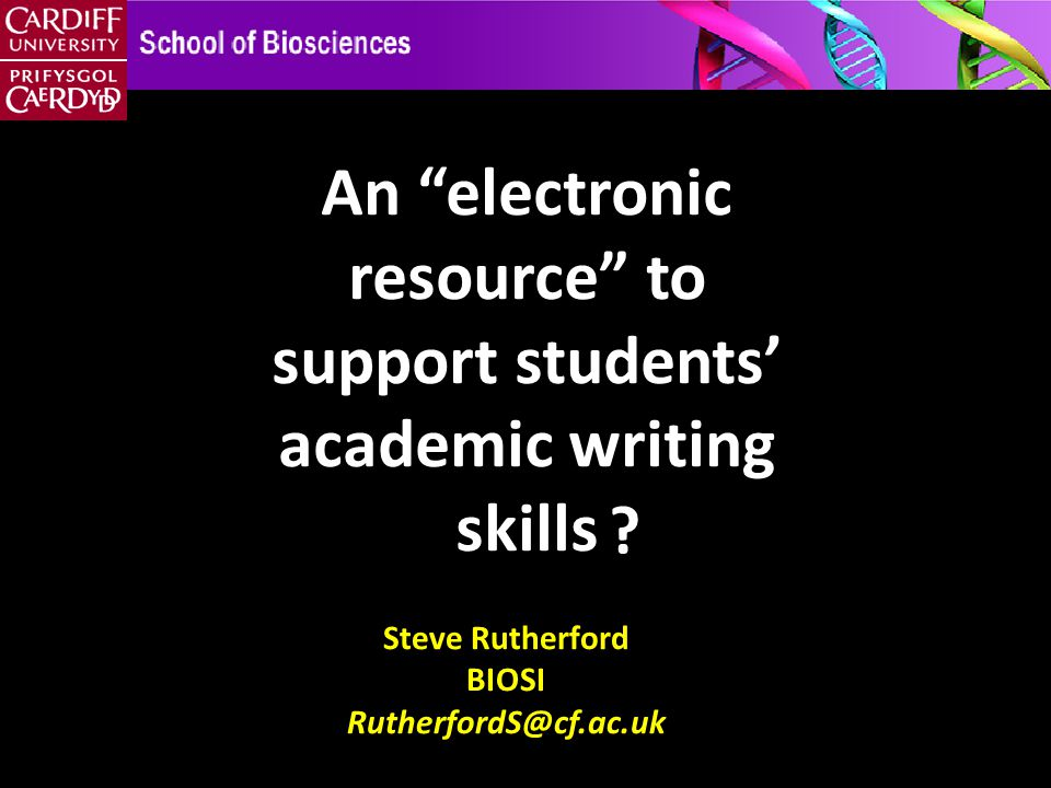 Steve Rutherford BIOSI RutherfordS@cf.ac.uk An electronic resource to support students' academic writing skills