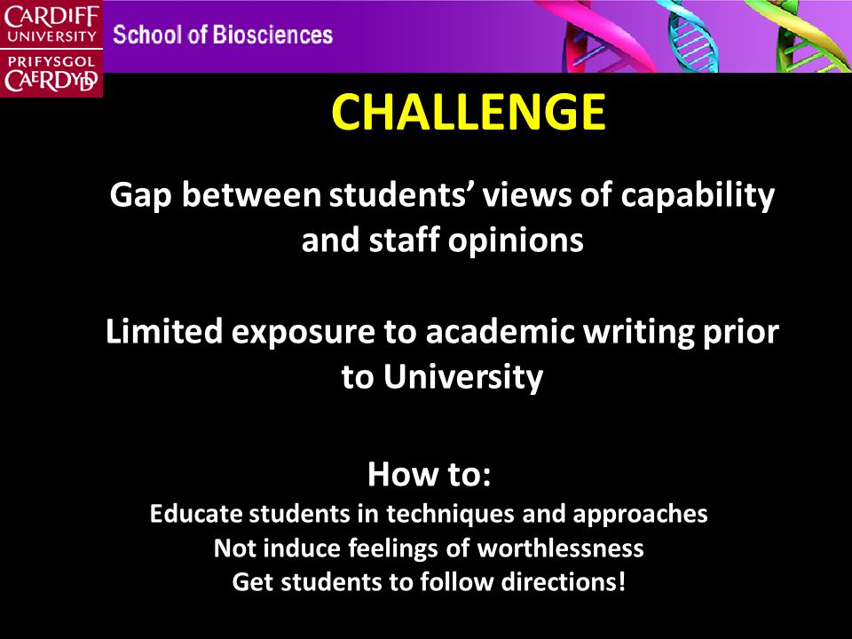 CHALLENGE Gap between students' views of capability and staff opinions Limited exposure to academic writing prior to University How to: Educate students in techniques and approaches Not induce feelings of worthlessness Get students to follow directions!