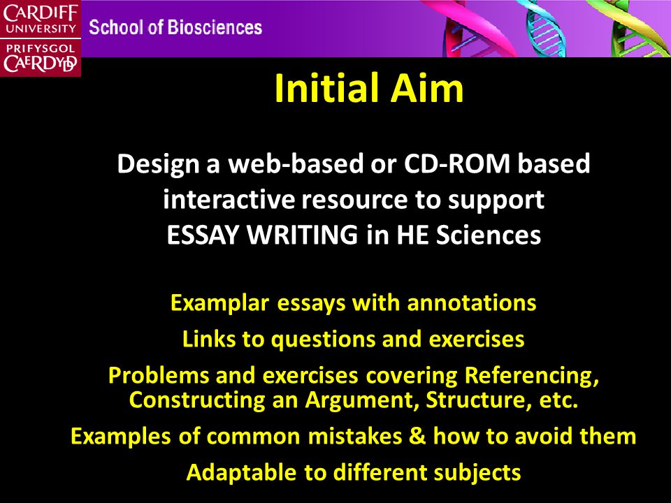 Initial Aim Design a web-based or CD-ROM based interactive resource to support ESSAY WRITING in HE Sciences Examplar essays with annotations Links to questions and exercises Problems and exercises covering Referencing, Constructing an Argument, Structure, etc.