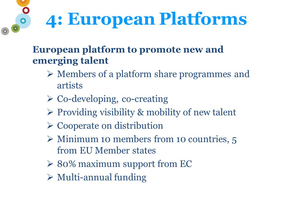 4: European Platforms European platform to promote new and emerging talent  Members of a platform share programmes and artists  Co-developing, co-creating  Providing visibility & mobility of new talent  Cooperate on distribution  Minimum 10 members from 10 countries, 5 from EU Member states  80% maximum support from EC  Multi-annual funding