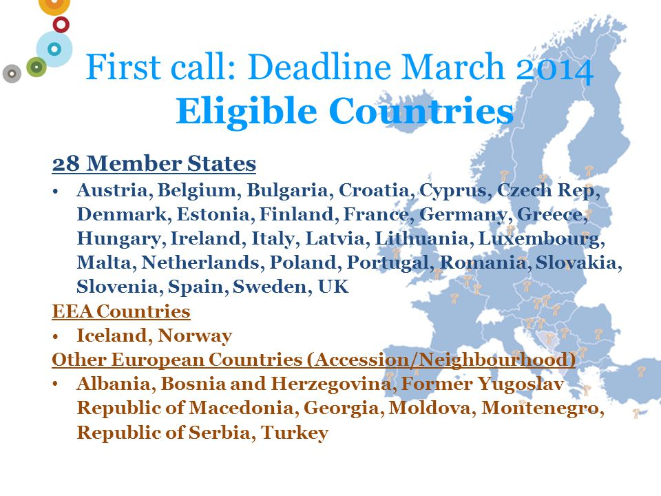 First call: Deadline March 2014 Eligible Countries 28 Member States Austria, Belgium, Bulgaria, Croatia, Cyprus, Czech Rep, Denmark, Estonia, Finland, France, Germany, Greece, Hungary, Ireland, Italy, Latvia, Lithuania, Luxembourg, Malta, Netherlands, Poland, Portugal, Romania, Slovakia, Slovenia, Spain, Sweden, UK EEA Countries Iceland, Norway Other European Countries (Accession/Neighbourhood) Albania, Bosnia and Herzegovina, Former Yugoslav Republic of Macedonia, Georgia, Moldova, Montenegro, Republic of Serbia, Turkey