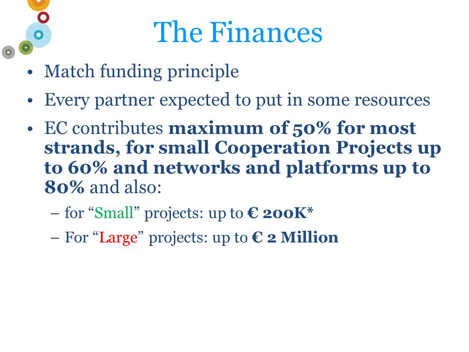The Finances Match funding principle Every partner expected to put in some resources EC contributes maximum of 50% for most strands, for small Cooperation Projects up to 60% and networks and platforms up to 80% and also: –for Small projects: up to € 200K* –For Large projects: up to € 2 Million