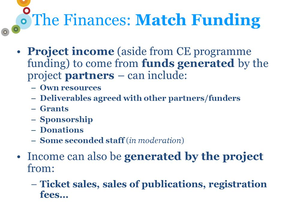 The Finances: Match Funding Project income (aside from CE programme funding) to come from funds generated by the project partners – can include: –Own resources –Deliverables agreed with other partners/funders –Grants –Sponsorship –Donations –Some seconded staff (in moderation) Income can also be generated by the project from: –Ticket sales, sales of publications, registration fees…