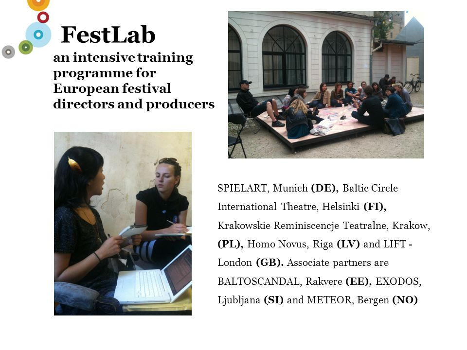 FestLab an intensive training programme for European festival directors and producers SPIELART, Munich (DE), Baltic Circle International Theatre, Helsinki (FI), Krakowskie Reminiscencje Teatralne, Krakow, (PL), Homo Novus, Riga (LV) and LIFT - London (GB).