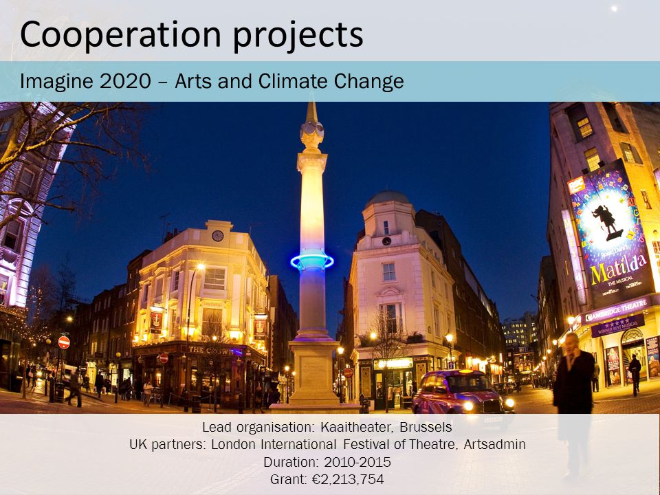 Cooperation projects Imagine 2020 – Arts and Climate Change Lead organisation: Kaaitheater, Brussels UK partners: London International Festival of Theatre, Artsadmin Duration: 2010-2015 Grant: €2,213,754