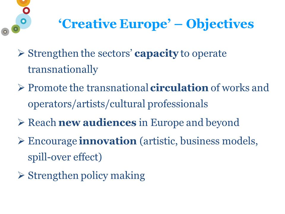 'Creative Europe' – Objectives  Strengthen the sectors' capacity to operate transnationally  Promote the transnational circulation of works and operators/artists/cultural professionals  Reach new audiences in Europe and beyond  Encourage innovation (artistic, business models, spill-over effect)  Strengthen policy making