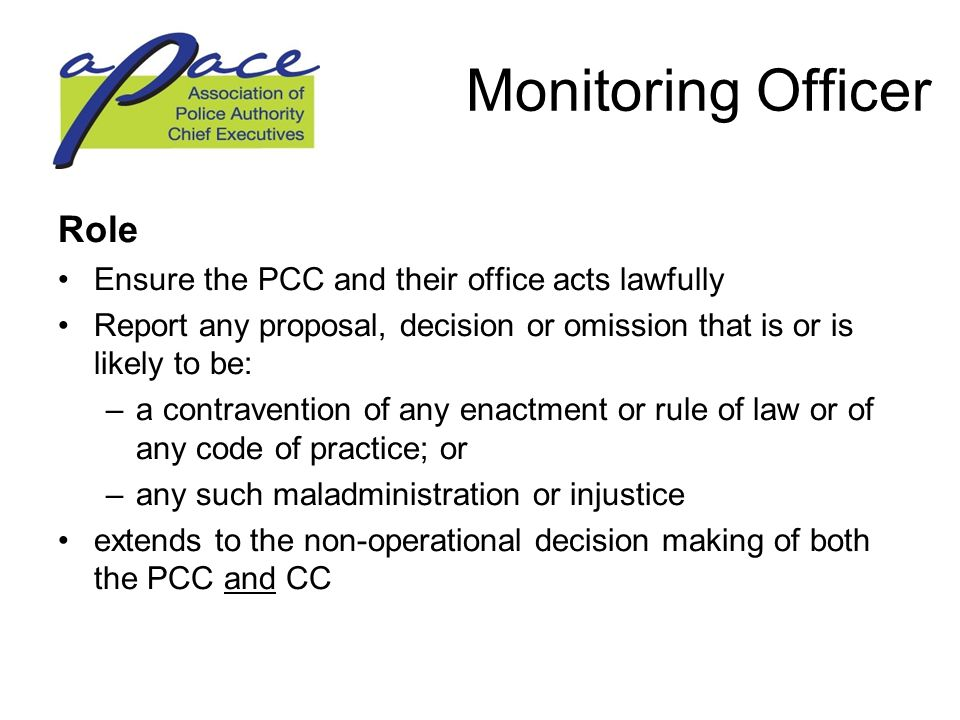 Monitoring Officer Role Ensure the PCC and their office acts lawfully Report any proposal, decision or omission that is or is likely to be: –a contravention of any enactment or rule of law or of any code of practice; or –any such maladministration or injustice extends to the non-operational decision making of both the PCC and CC