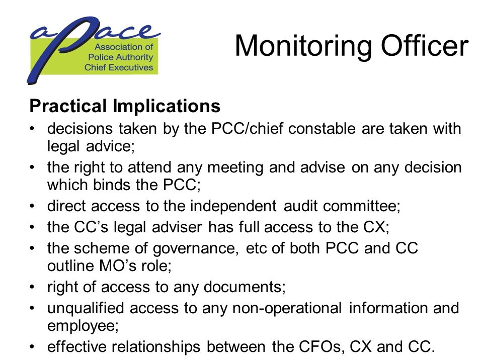 Monitoring Officer Practical Implications decisions taken by the PCC/chief constable are taken with legal advice; the right to attend any meeting and advise on any decision which binds the PCC; direct access to the independent audit committee; the CC's legal adviser has full access to the CX; the scheme of governance, etc of both PCC and CC outline MO's role; right of access to any documents; unqualified access to any non-operational information and employee; effective relationships between the CFOs, CX and CC.