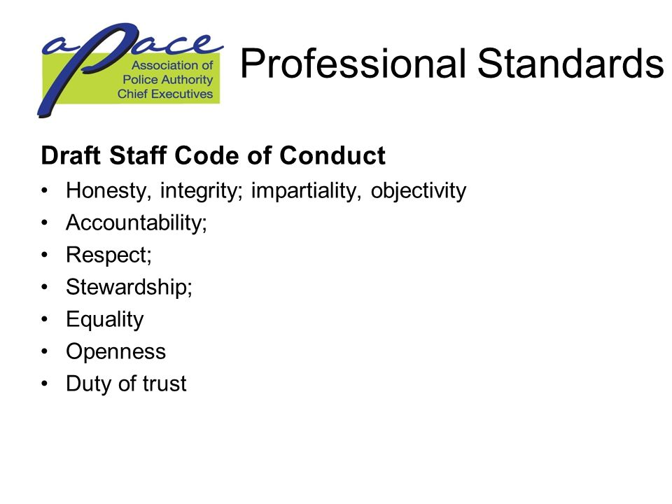 Professional Standards Draft Staff Code of Conduct Honesty, integrity; impartiality, objectivity Accountability; Respect; Stewardship; Equality Openness Duty of trust