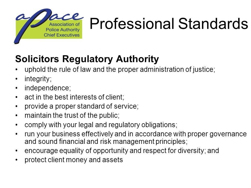 Professional Standards Solicitors Regulatory Authority uphold the rule of law and the proper administration of justice; integrity; independence; act in the best interests of client; provide a proper standard of service; maintain the trust of the public; comply with your legal and regulatory obligations; run your business effectively and in accordance with proper governance and sound financial and risk management principles; encourage equality of opportunity and respect for diversity; and protect client money and assets