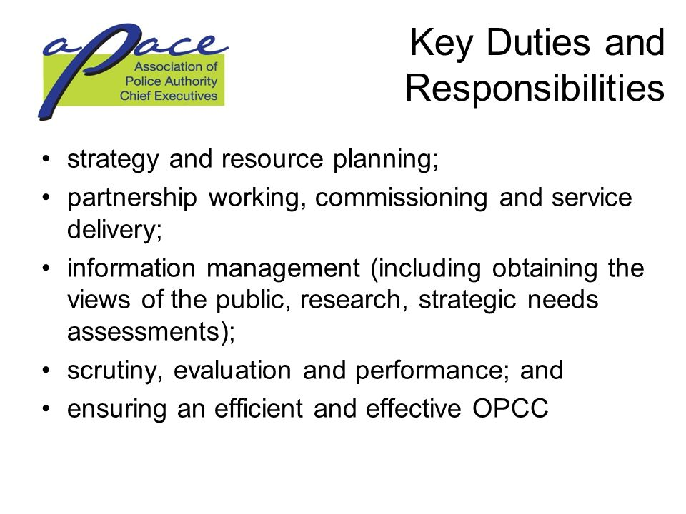 Key Duties and Responsibilities strategy and resource planning; partnership working, commissioning and service delivery; information management (including obtaining the views of the public, research, strategic needs assessments); scrutiny, evaluation and performance; and ensuring an efficient and effective OPCC