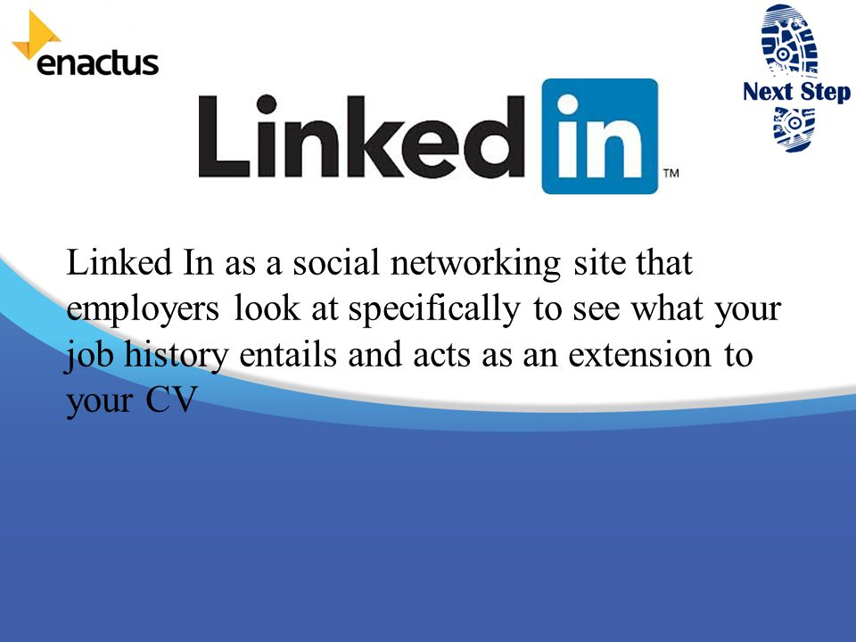 Linked In as a social networking site that employers look at specifically to see what your job history entails and acts as an extension to your CV
