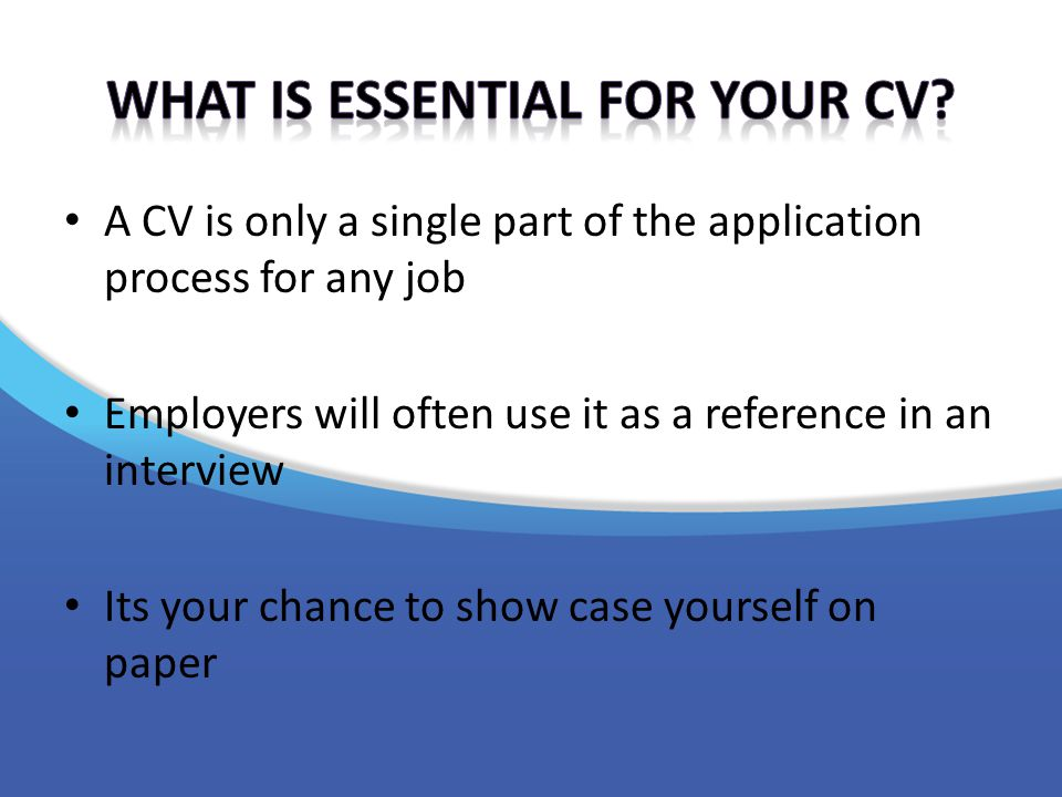 A CV is only a single part of the application process for any job Employers will often use it as a reference in an interview Its your chance to show case yourself on paper