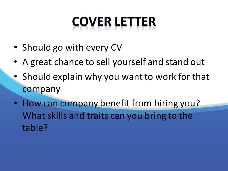 Should go with every CV A great chance to sell yourself and stand out Should explain why you want to work for that company How can company benefit from hiring you.