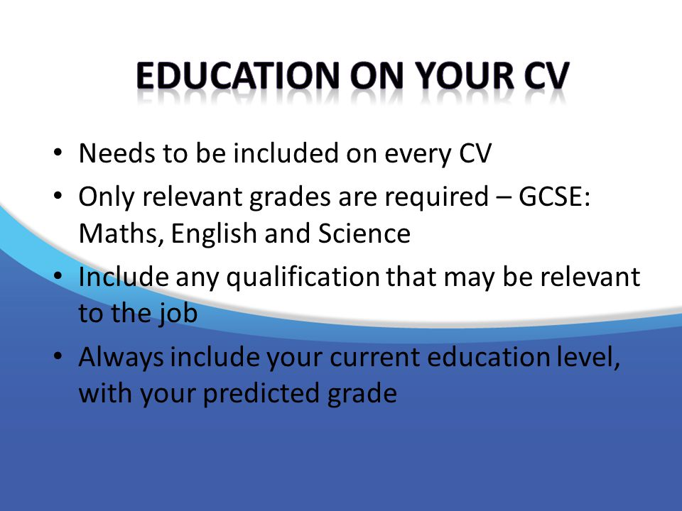 Needs to be included on every CV Only relevant grades are required – GCSE: Maths, English and Science Include any qualification that may be relevant to the job Always include your current education level, with your predicted grade