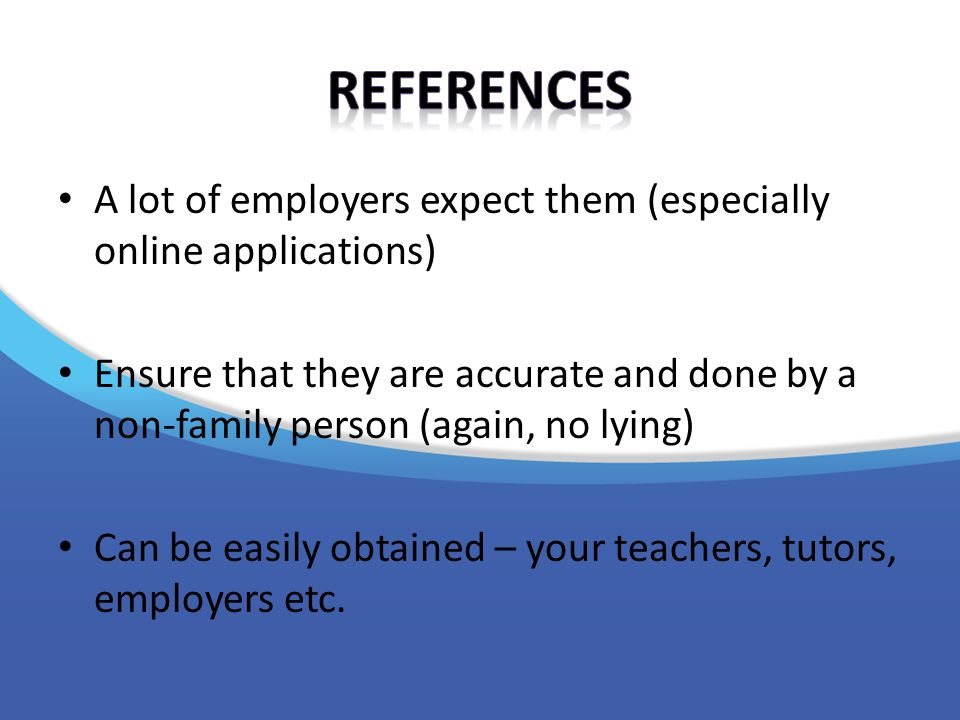 A lot of employers expect them (especially online applications) Ensure that they are accurate and done by a non-family person (again, no lying) Can be easily obtained – your teachers, tutors, employers etc.
