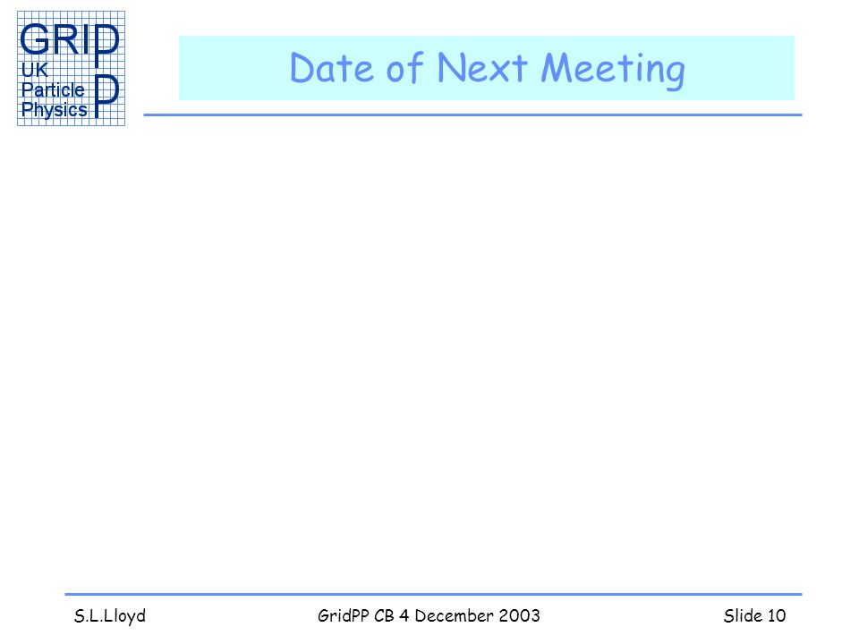 S.L.LloydGridPP CB 4 December 2003Slide 10 Date of Next Meeting