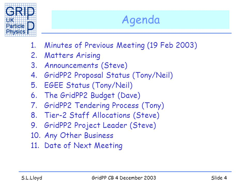 S.L.LloydGridPP CB 4 December 2003Slide 4 Agenda 1.Minutes of Previous Meeting (19 Feb 2003) 2.Matters Arising 3.Announcements (Steve) 4.GridPP2 Proposal Status (Tony/Neil) 5.EGEE Status (Tony/Neil) 6.The GridPP2 Budget (Dave) 7.GridPP2 Tendering Process (Tony) 8.Tier-2 Staff Allocations (Steve) 9.GridPP2 Project Leader (Steve) 10.Any Other Business 11.Date of Next Meeting