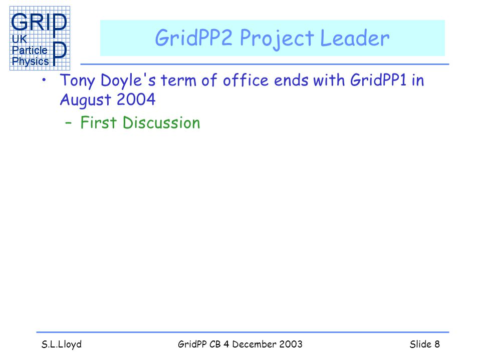 S.L.LloydGridPP CB 4 December 2003Slide 8 GridPP2 Project Leader Tony Doyle s term of office ends with GridPP1 in August 2004 –First Discussion
