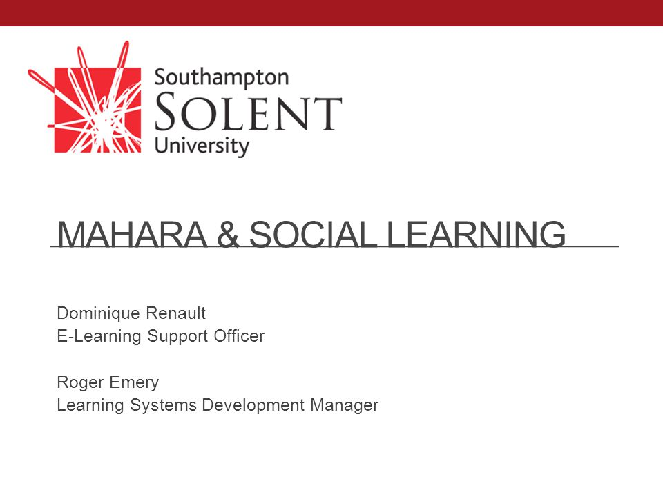 MAHARA & SOCIAL LEARNING Dominique Renault E-Learning Support Officer Roger Emery Learning Systems Development Manager